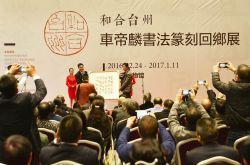 """""""和合台州——车帝麟书法篆刻回乡展"""" 在台州博物馆盛大开幕"""