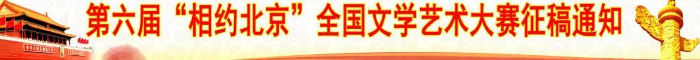 """第六届""""相约北京""""全国文学艺术大赛征稿通知"""